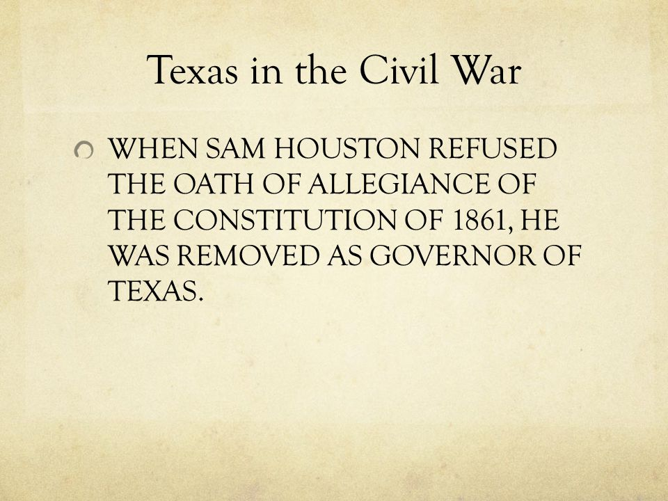 Texas in the Civil War WHEN SAM HOUSTON REFUSED THE OATH OF ALLEGIANCE OF THE CONSTITUTION OF 1861, HE WAS REMOVED AS GOVERNOR OF TEXAS.
