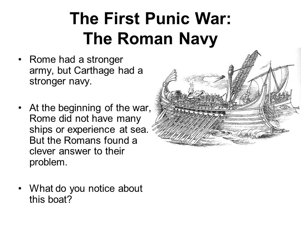 The First Punic War: The Roman Navy Rome had a stronger army, but Carthage had a stronger navy.