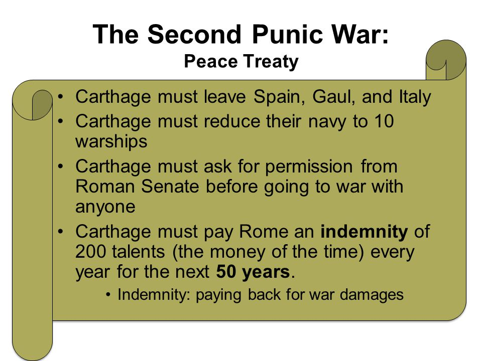 The Second Punic War: Peace Treaty Carthage must leave Spain, Gaul, and Italy Carthage must reduce their navy to 10 warships Carthage must ask for permission from Roman Senate before going to war with anyone Carthage must pay Rome an indemnity of 200 talents (the money of the time) every year for the next 50 years.