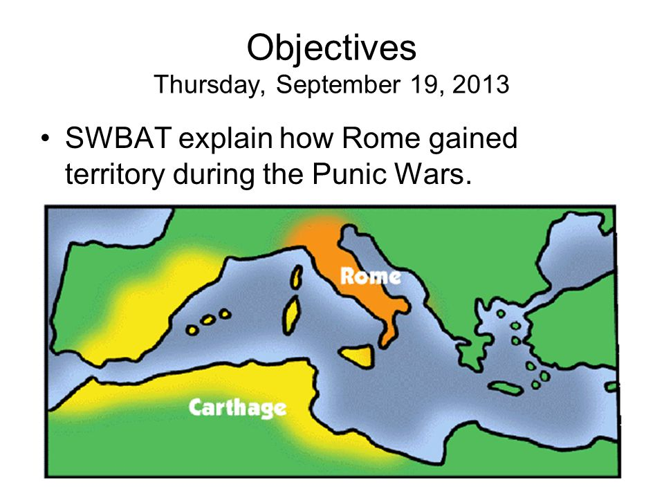 Objectives Thursday, September 19, 2013 SWBAT explain how Rome gained territory during the Punic Wars.