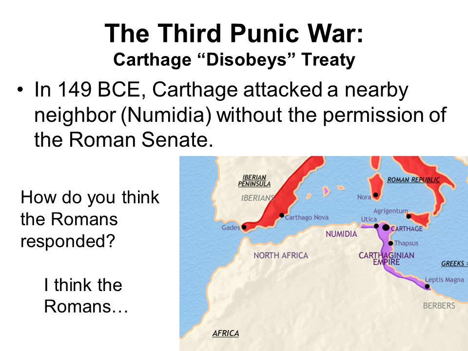 The Third Punic War: Carthage Disobeys Treaty In 149 BCE, Carthage attacked a nearby neighbor (Numidia) without the permission of the Roman Senate.