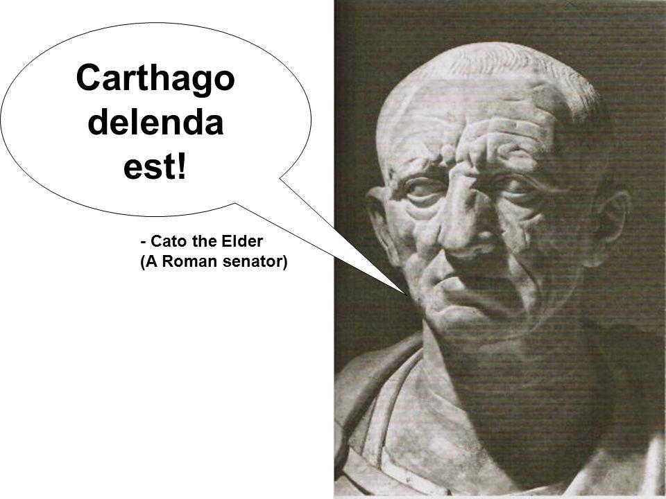 Carthago delenda est! - Cato the Elder (A Roman senator)