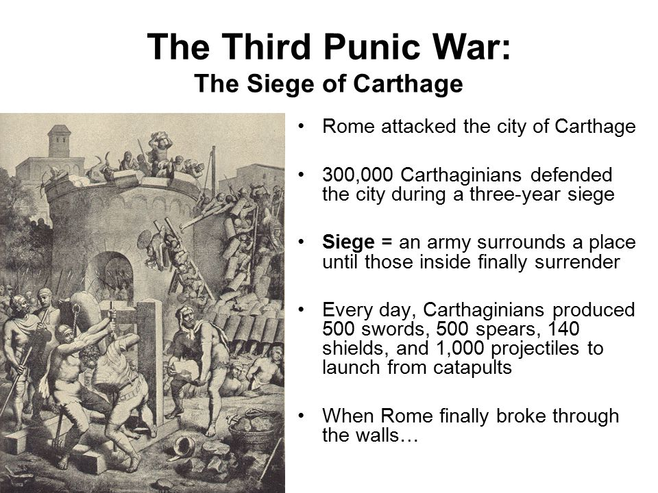 The Third Punic War: The Siege of Carthage Rome attacked the city of Carthage 300,000 Carthaginians defended the city during a three-year siege Siege = an army surrounds a place until those inside finally surrender Every day, Carthaginians produced 500 swords, 500 spears, 140 shields, and 1,000 projectiles to launch from catapults When Rome finally broke through the walls…