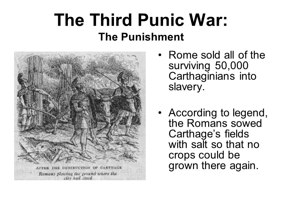 The Third Punic War: The Punishment Rome sold all of the surviving 50,000 Carthaginians into slavery. According to legend, the Romans sowed Carthage's