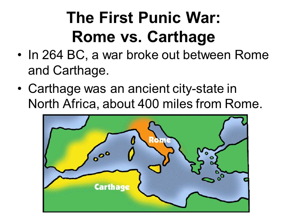 The First Punic War: Rome vs. Carthage In 264 BC, a war broke out between Rome and Carthage. Carthage was an ancient city-state in North Africa, about