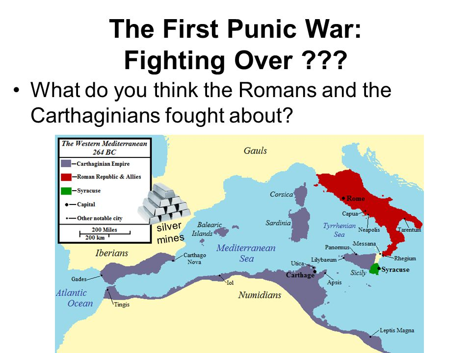 The First Punic War: Fighting Over ??? What do you think the Romans and the Carthaginians fought about? silver mines