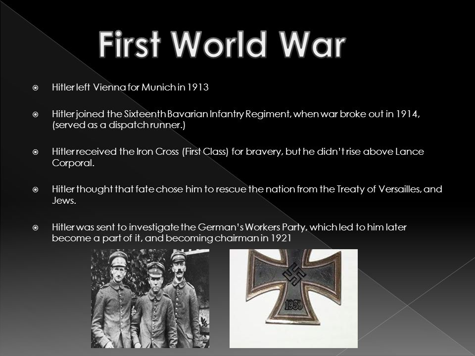  Hitler left Vienna for Munich in 1913  Hitler joined the Sixteenth Bavarian Infantry Regiment, when war broke out in 1914, (served as a dispatch runner.)  Hitler received the Iron Cross (First Class) for bravery, but he didn't rise above Lance Corporal.