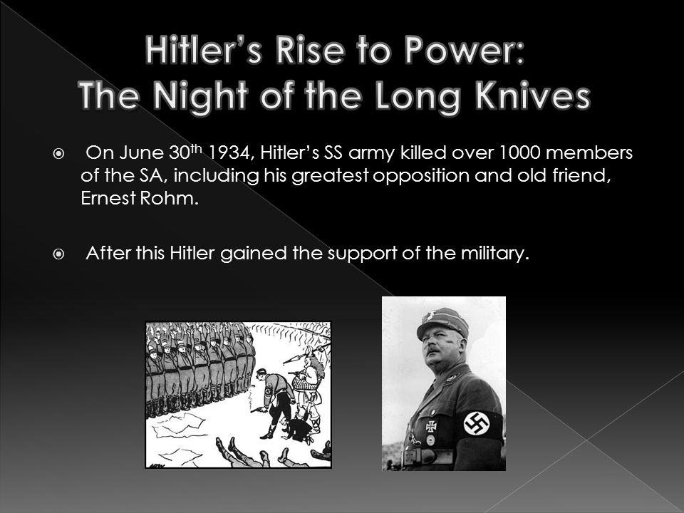  On June 30 th 1934, Hitler's SS army killed over 1000 members of the SA, including his greatest opposition and old friend, Ernest Rohm.