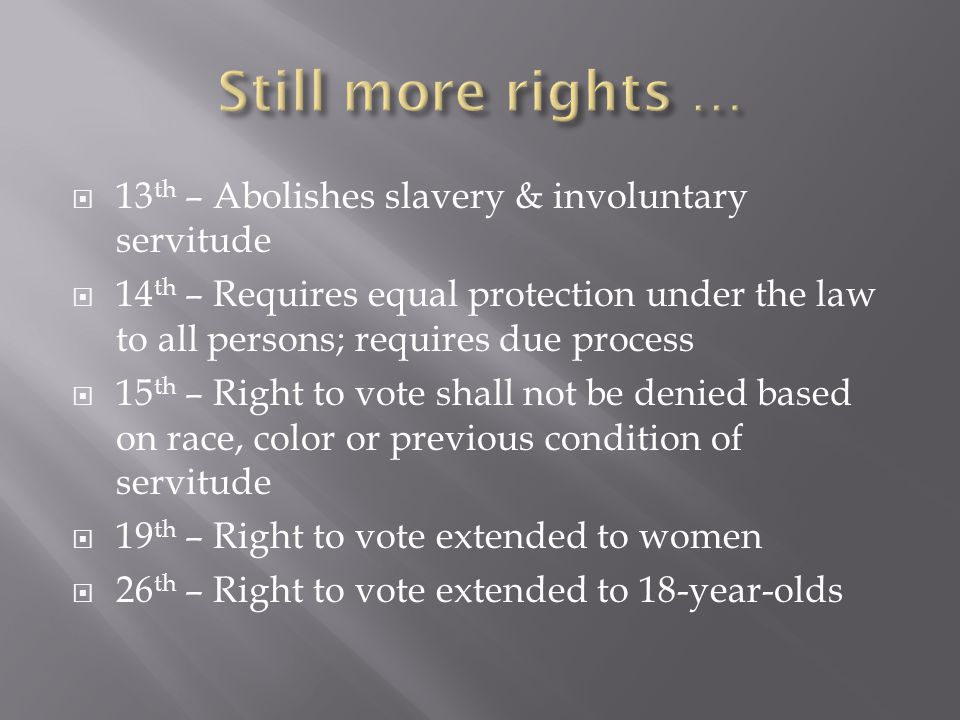 13 th – Abolishes slavery & involuntary servitude  14 th – Requires equal protection under the law to all persons; requires due process  15 th – Right to vote shall not be denied based on race, color or previous condition of servitude  19 th – Right to vote extended to women  26 th – Right to vote extended to 18-year-olds