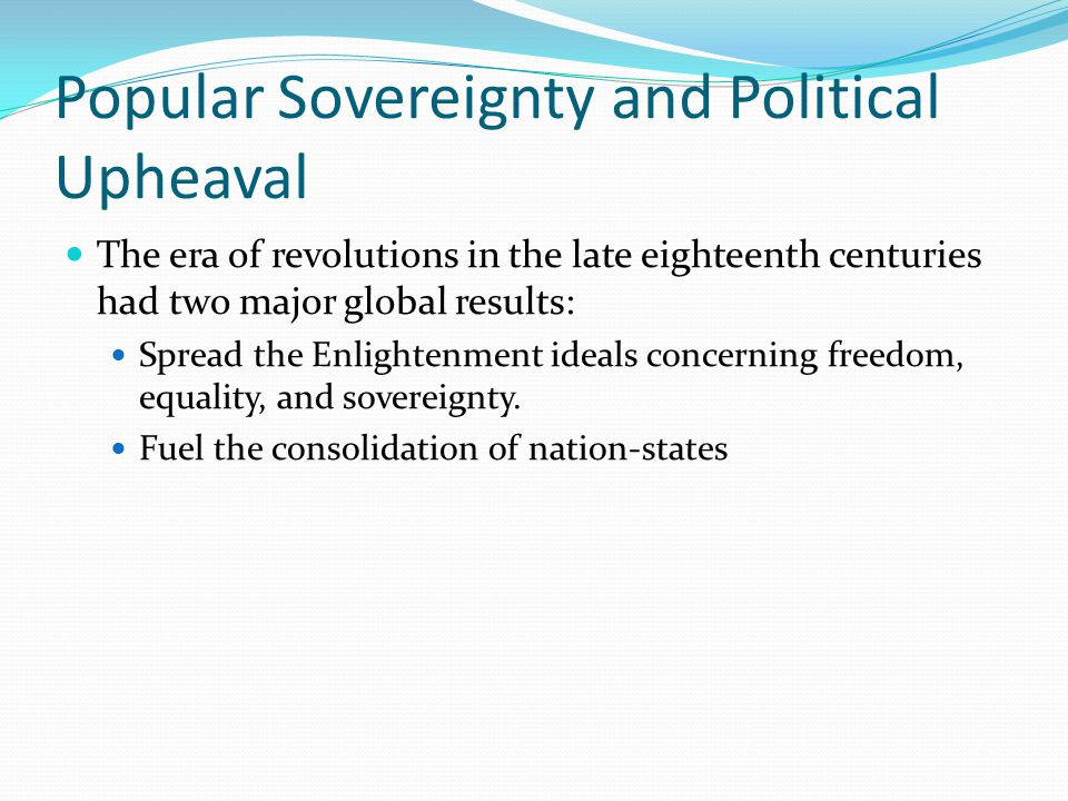 Popular Sovereignty and Political Upheaval Enlightened and Revolutionary Ideas John Locke Government as a contract – Political power should lie with the people and the role of the rulers should be to serve the best interests of the people.