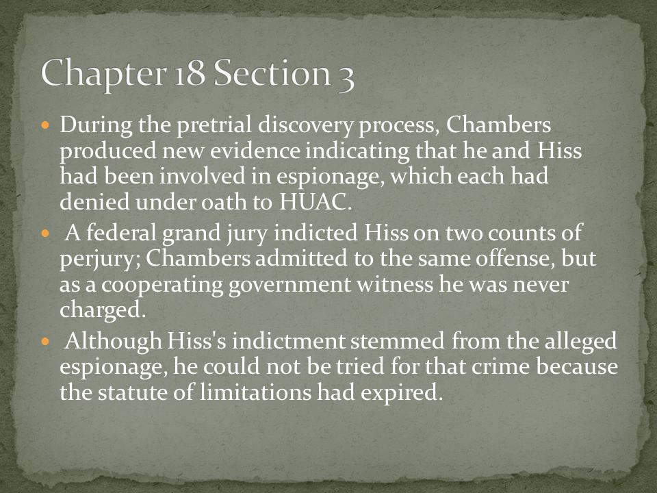During the pretrial discovery process, Chambers produced new evidence indicating that he and Hiss had been involved in espionage, which each had denie