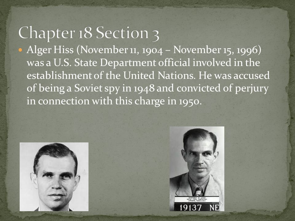 Alger Hiss (November 11, 1904 – November 15, 1996) was a U.S. State Department official involved in the establishment of the United Nations. He was ac