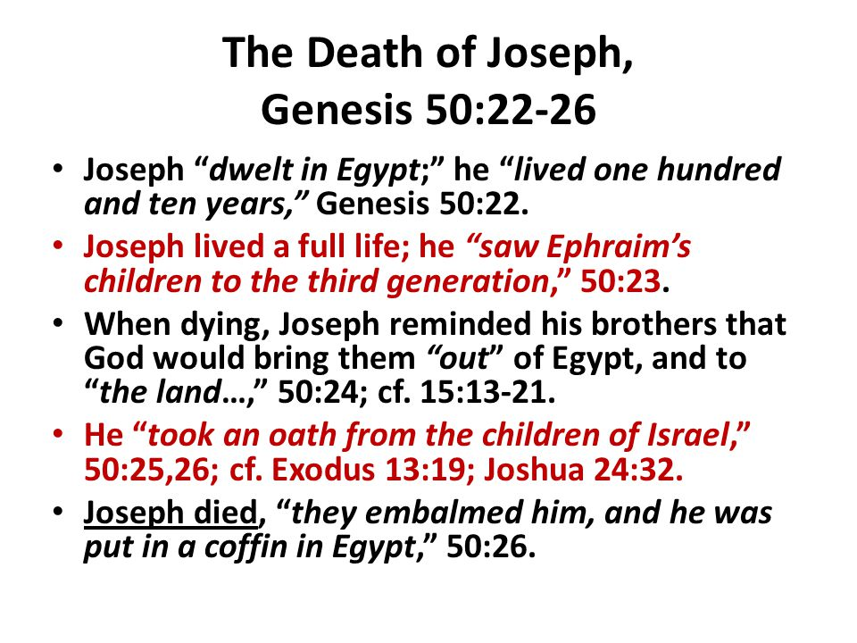 """The Death of Joseph, Genesis 50:22-26 Joseph """"dwelt in Egypt;"""" he """"lived one hundred and ten years,"""" Genesis 50:22. Joseph lived a full life; he """"saw"""