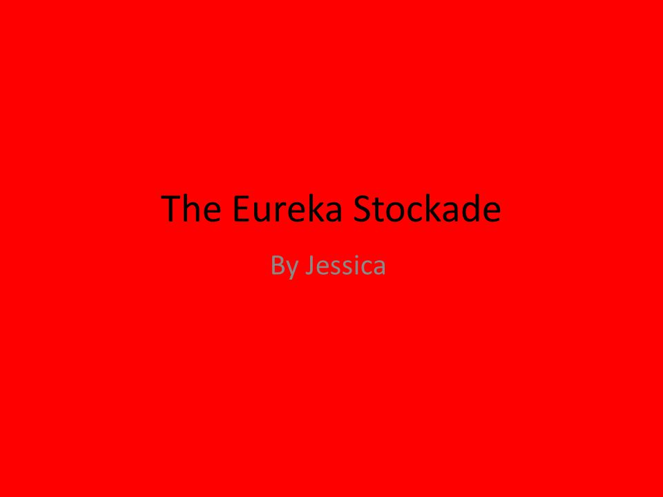 The Eureka Stockade By Jessica