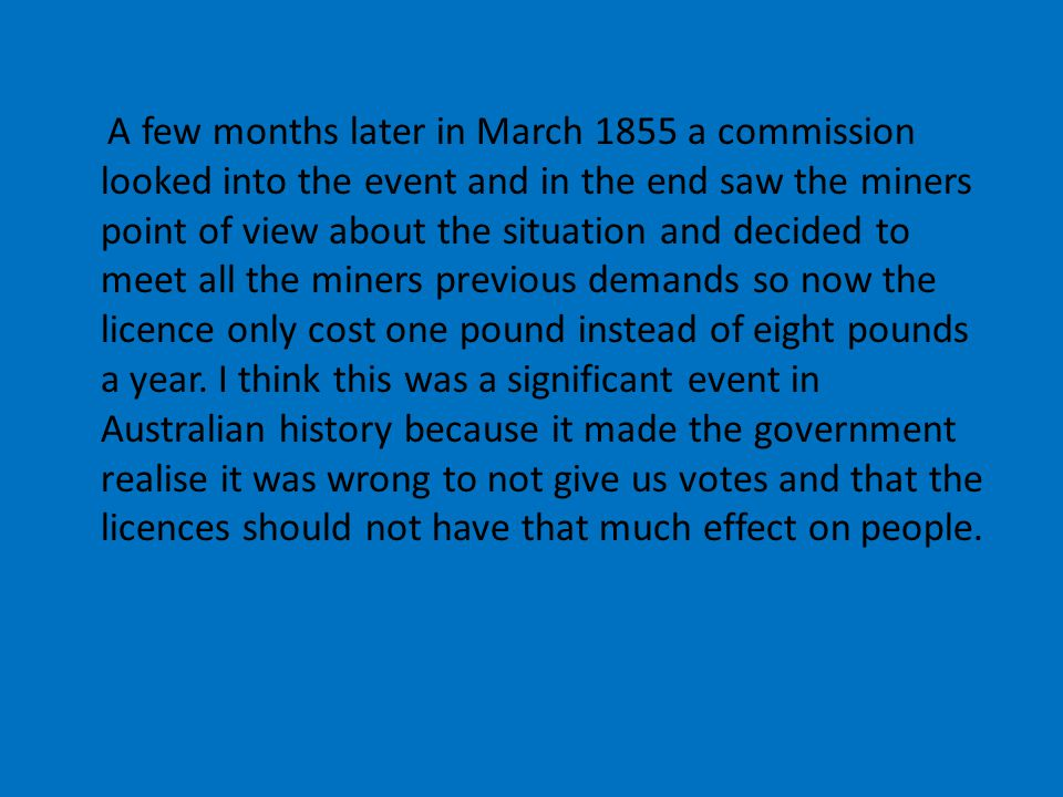 A few months later in March 1855 a commission looked into the event and in the end saw the miners point of view about the situation and decided to mee