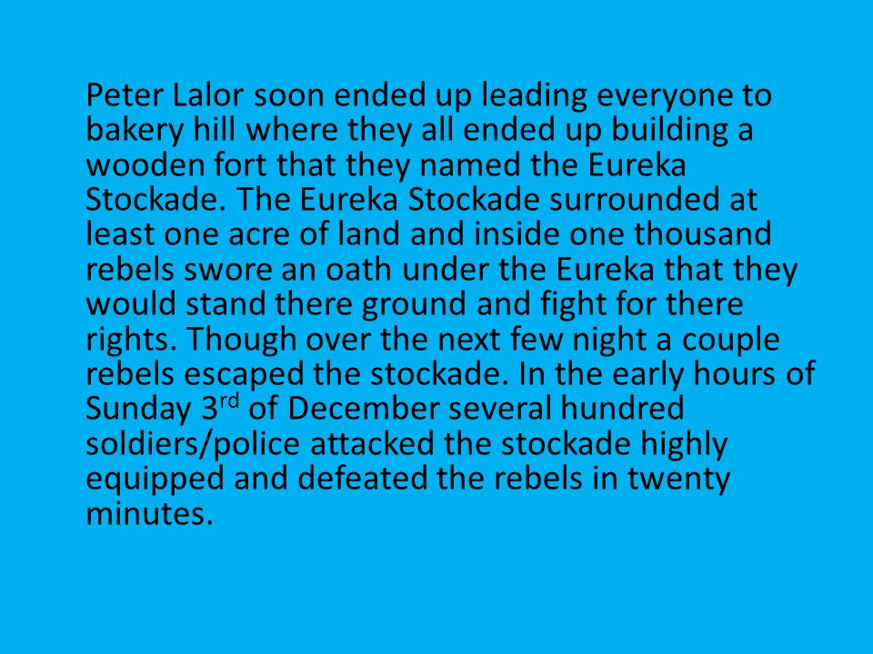 Peter Lalor soon ended up leading everyone to bakery hill where they all ended up building a wooden fort that they named the Eureka Stockade.