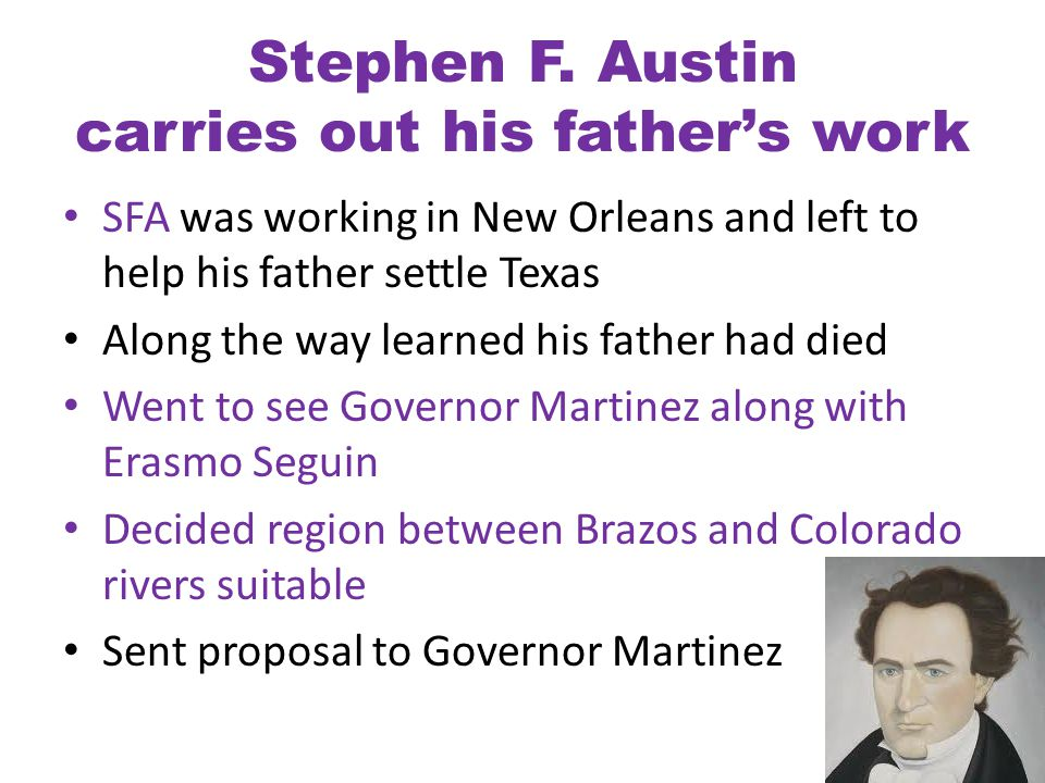 Stephen F. Austin carries out his father's work SFA was working in New Orleans and left to help his father settle Texas Along the way learned his fath