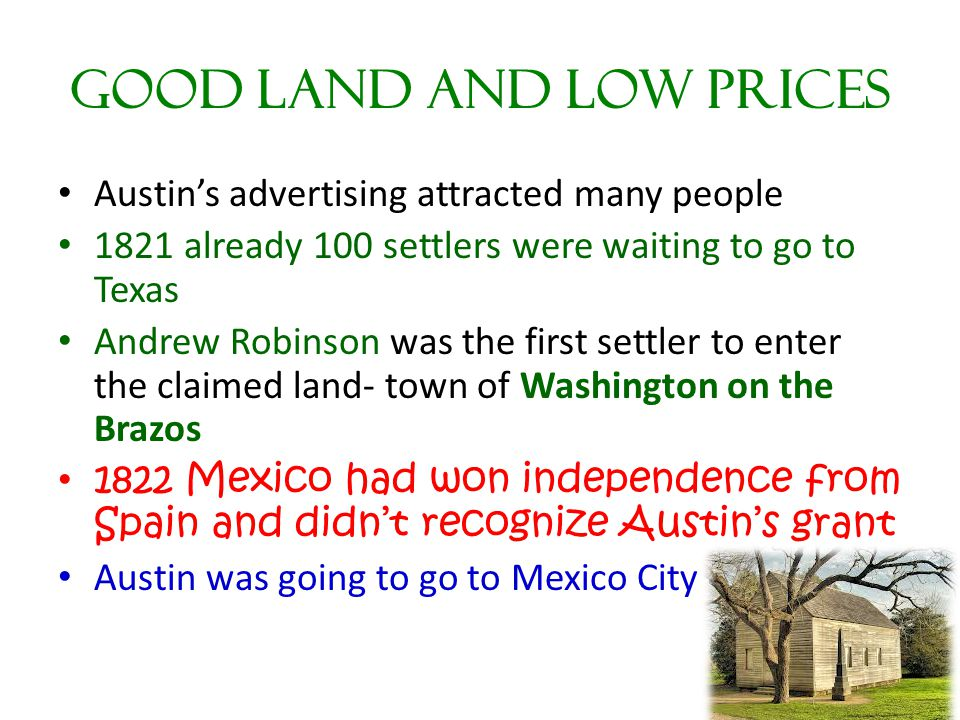 Good Land and Low Prices Austin's advertising attracted many people 1821 already 100 settlers were waiting to go to Texas Andrew Robinson was the firs