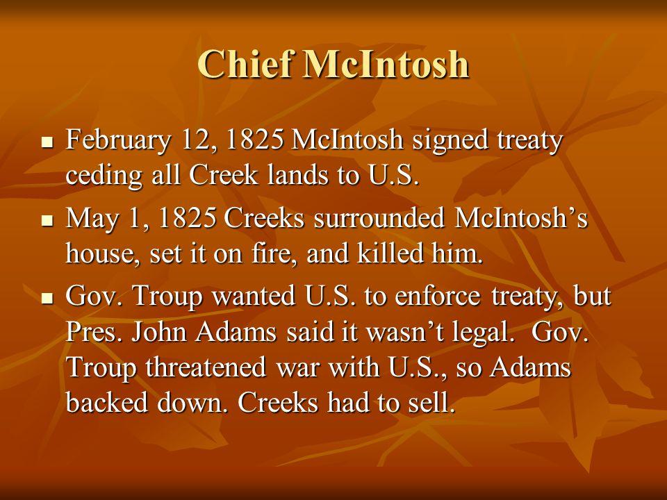Chief McIntosh February 12, 1825 McIntosh signed treaty ceding all Creek lands to U.S. February 12, 1825 McIntosh signed treaty ceding all Creek lands