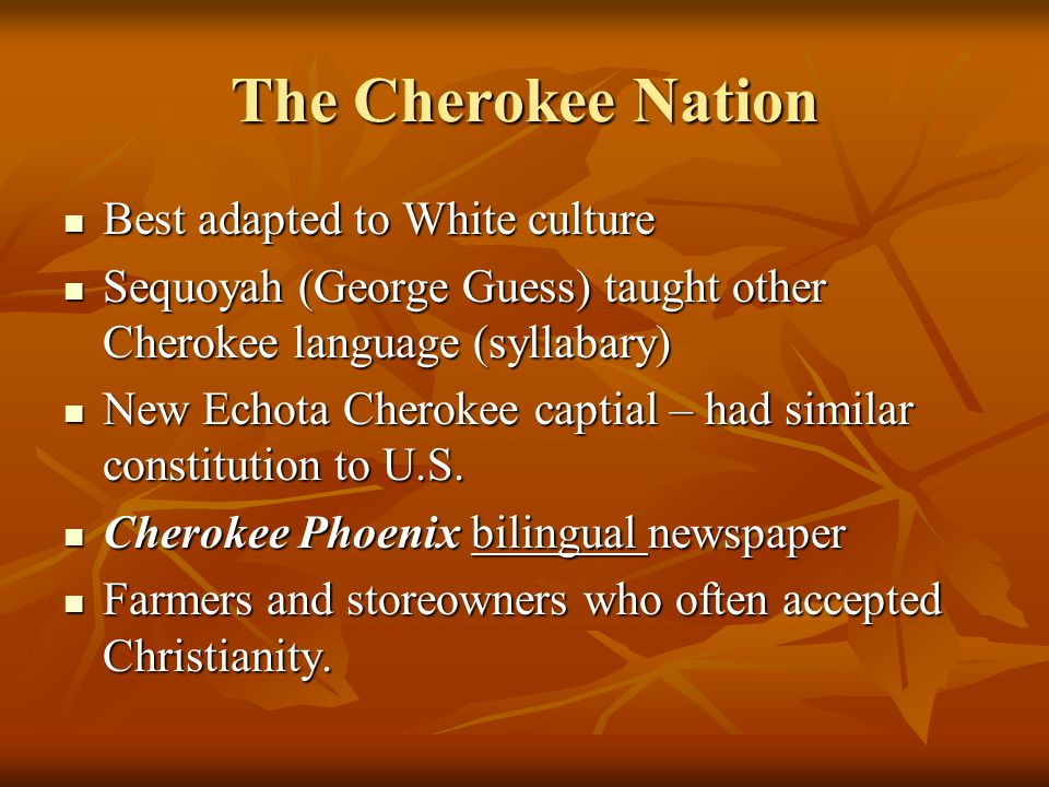 The Cherokee Nation Best adapted to White culture Best adapted to White culture Sequoyah (George Guess) taught other Cherokee language (syllabary) Seq