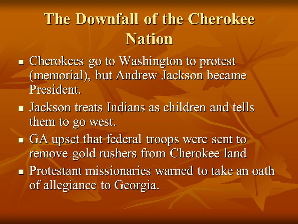The Downfall of the Cherokee Nation Cherokees go to Washington to protest (memorial), but Andrew Jackson became President.