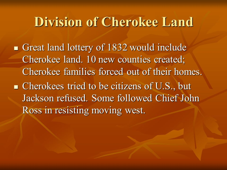 Division of Cherokee Land Great land lottery of 1832 would include Cherokee land. 10 new counties created; Cherokee families forced out of their homes