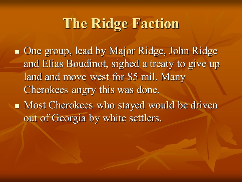 The Ridge Faction One group, lead by Major Ridge, John Ridge and Elias Boudinot, sighed a treaty to give up land and move west for $5 mil. Many Cherok
