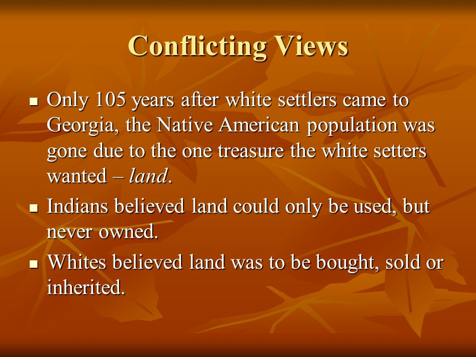 Conflicting Views Only 105 years after white settlers came to Georgia, the Native American population was gone due to the one treasure the white sette