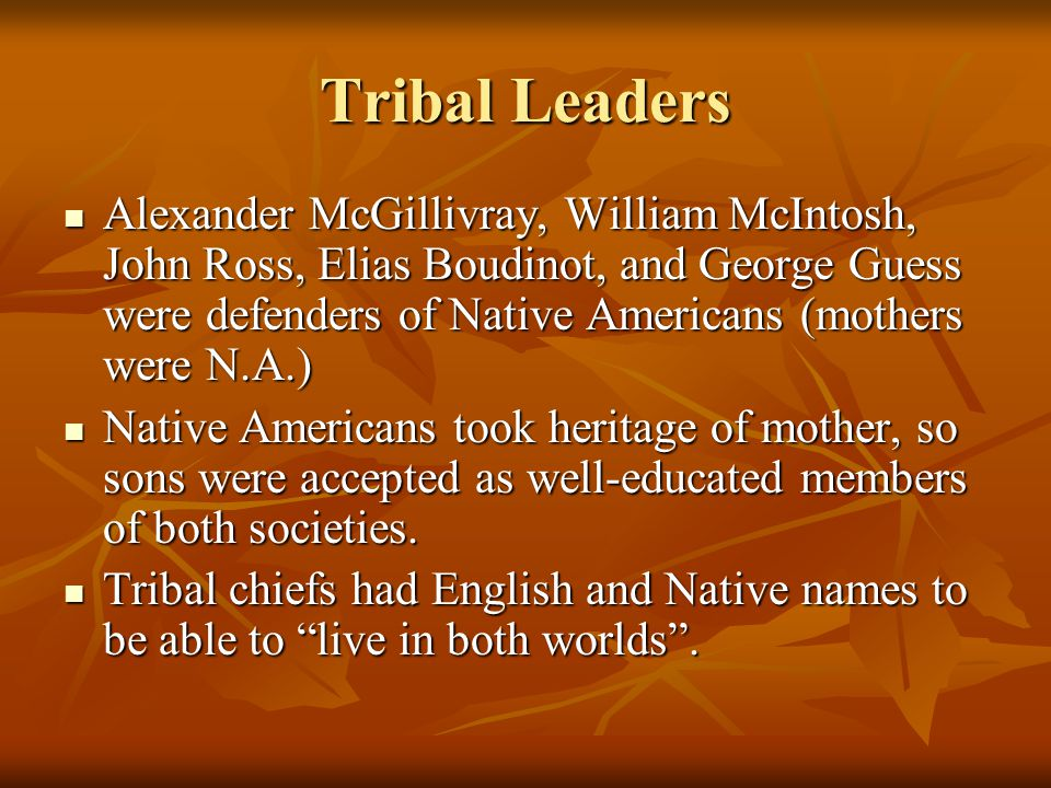 Tribal Leaders Alexander McGillivray, William McIntosh, John Ross, Elias Boudinot, and George Guess were defenders of Native Americans (mothers were N