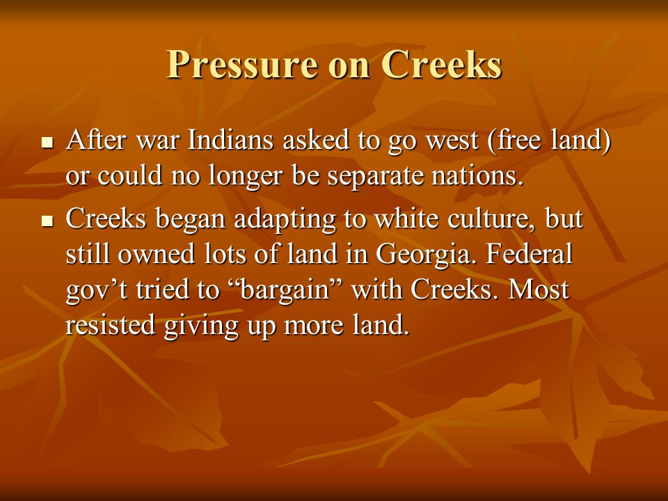 Pressure on Creeks After war Indians asked to go west (free land) or could no longer be separate nations.