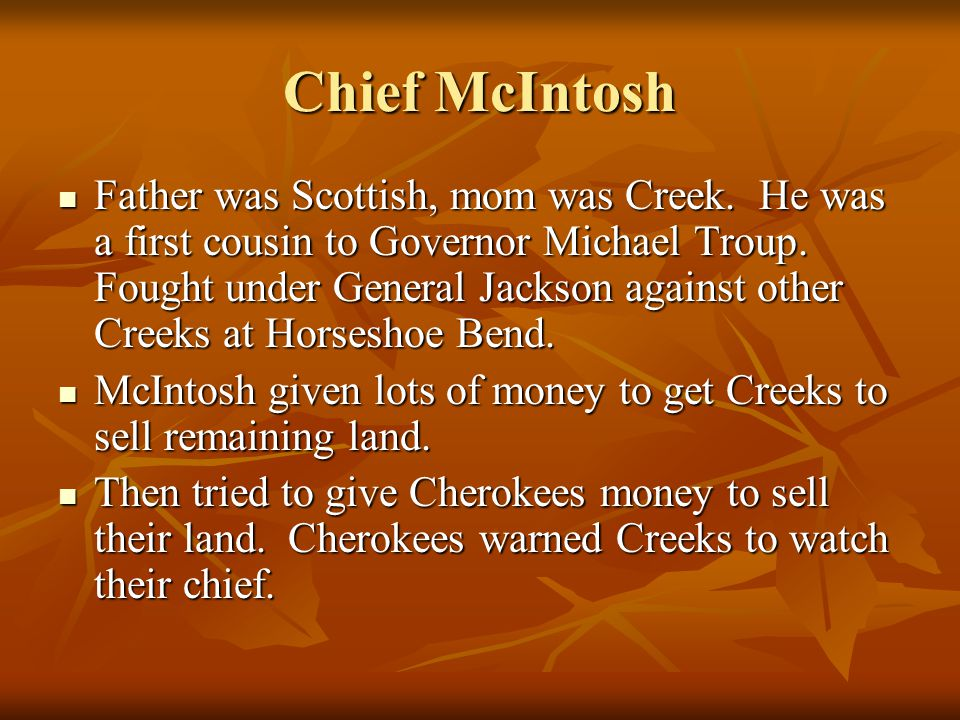 Chief McIntosh Father was Scottish, mom was Creek. He was a first cousin to Governor Michael Troup. Fought under General Jackson against other Creeks