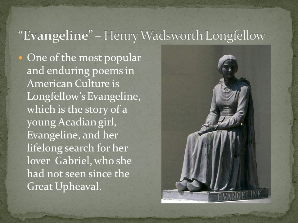 One of the most popular and enduring poems in American Culture is Longfellow's Evangeline, which is the story of a young Acadian girl, Evangeline, and her lifelong search for her lover Gabriel, who she had not seen since the Great Upheaval.
