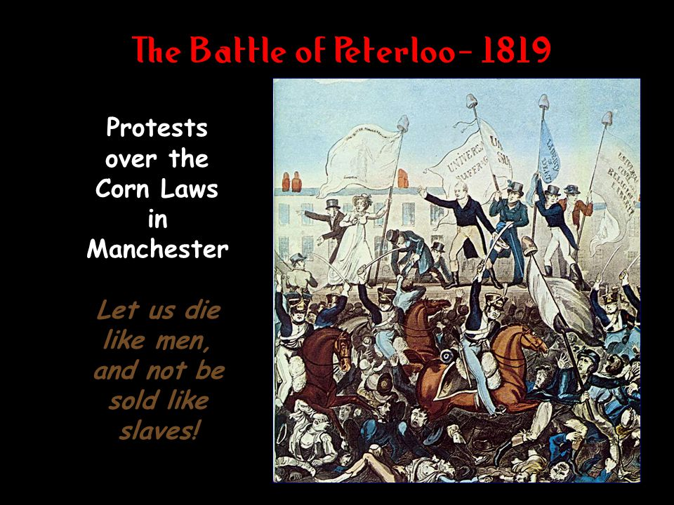 The Battle of Peterloo- 1819 Protests over the Corn Laws in Manchester Let us die like men, and not be sold like slaves!