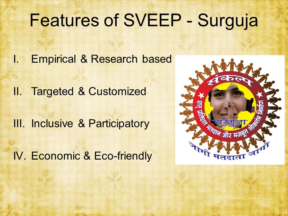 Features of SVEEP - Surguja I.Empirical & Research based II.Targeted & Customized III.Inclusive & Participatory IV.Economic & Eco-friendly