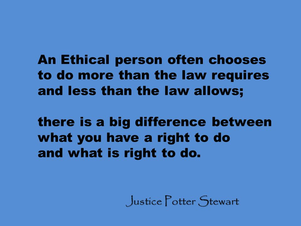 An Ethical person often chooses to do more than the law requires and less than the law allows; there is a big difference between what you have a right to do and what is right to do.