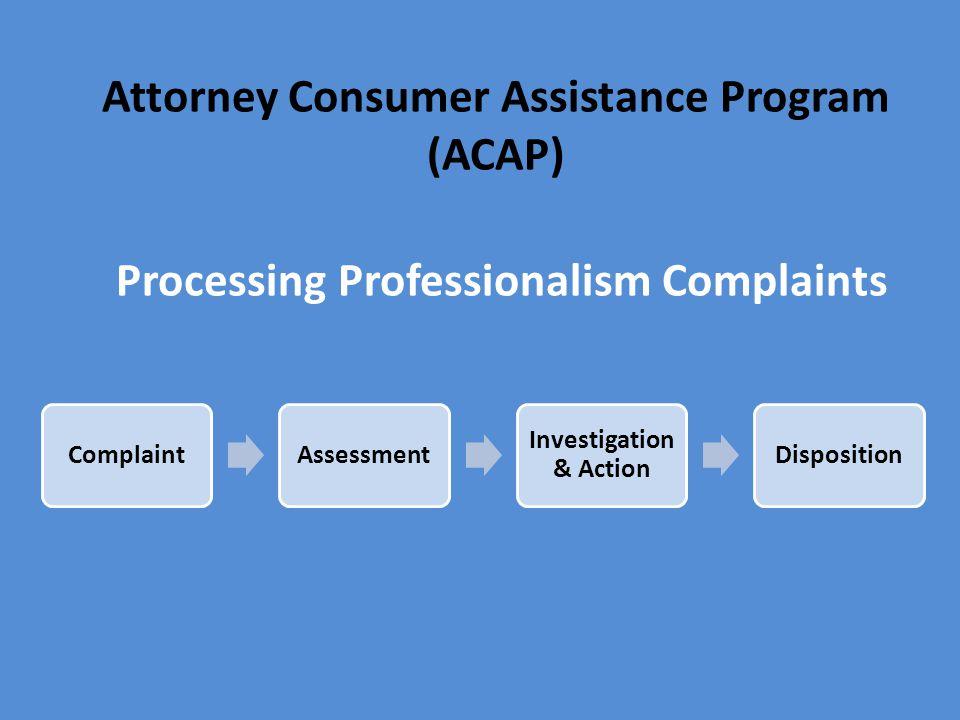 Attorney Consumer Assistance Program (ACAP) Processing Professionalism Complaints ComplaintAssessment Investigation & Action Disposition