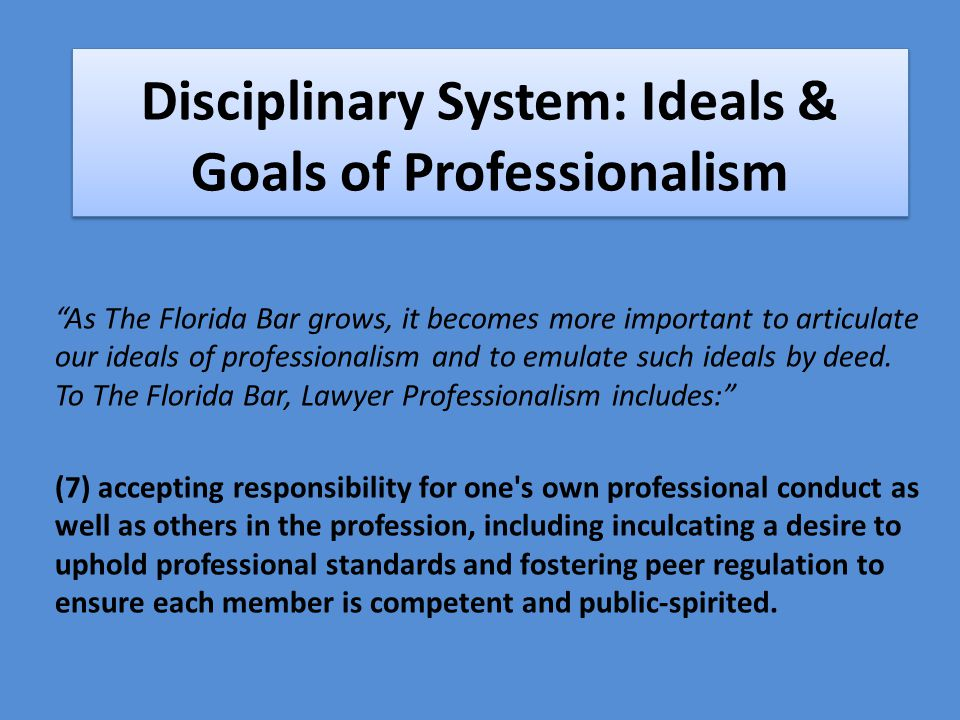 Disciplinary System: Ideals & Goals of Professionalism As The Florida Bar grows, it becomes more important to articulate our ideals of professionalism and to emulate such ideals by deed.