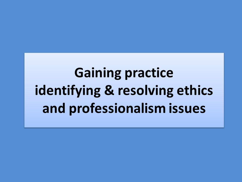 Gaining practice identifying & resolving ethics and professionalism issues