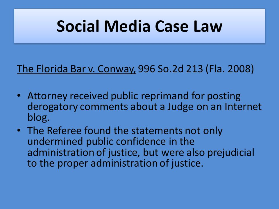 Social Media Case Law The Florida Bar v. Conway, 996 So.2d 213 (Fla. 2008) Attorney received public reprimand for posting derogatory comments about a
