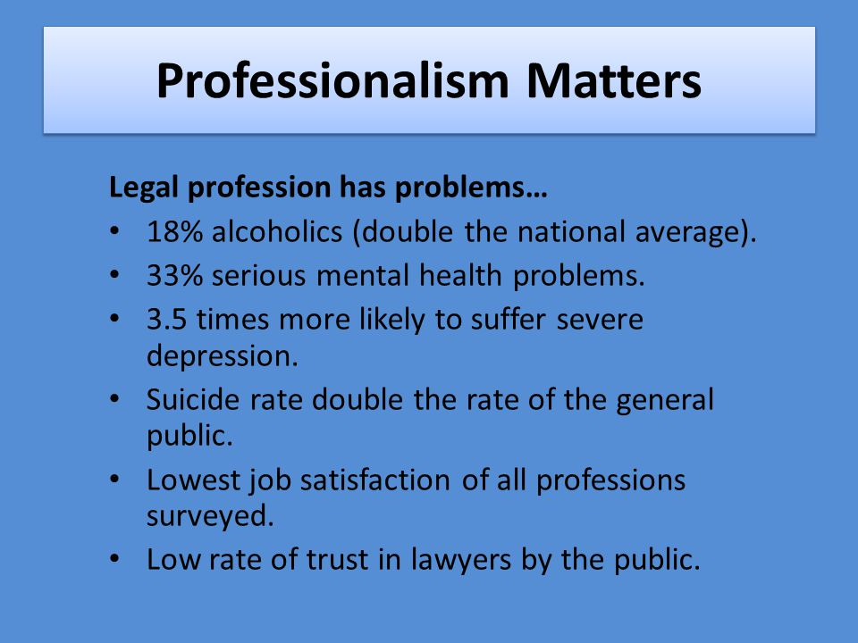 Professionalism Matters Legal profession has problems… 18% alcoholics (double the national average).