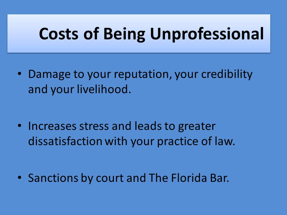 Costs of Being Unprofessional Damage to your reputation, your credibility and your livelihood.