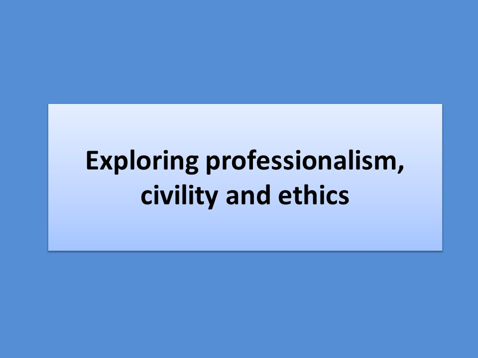 Exploring professionalism, civility and ethics