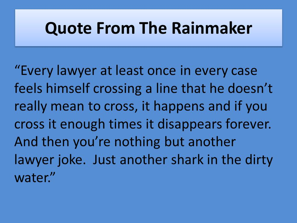 Quote From The Rainmaker Every lawyer at least once in every case feels himself crossing a line that he doesn't really mean to cross, it happens and if you cross it enough times it disappears forever.