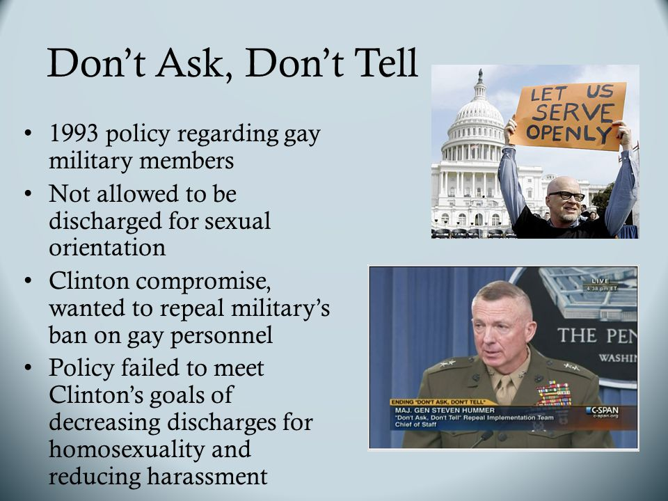 Don't Ask, Don't Tell 1993 policy regarding gay military members Not allowed to be discharged for sexual orientation Clinton compromise, wanted to repeal military's ban on gay personnel Policy failed to meet Clinton's goals of decreasing discharges for homosexuality and reducing harassment