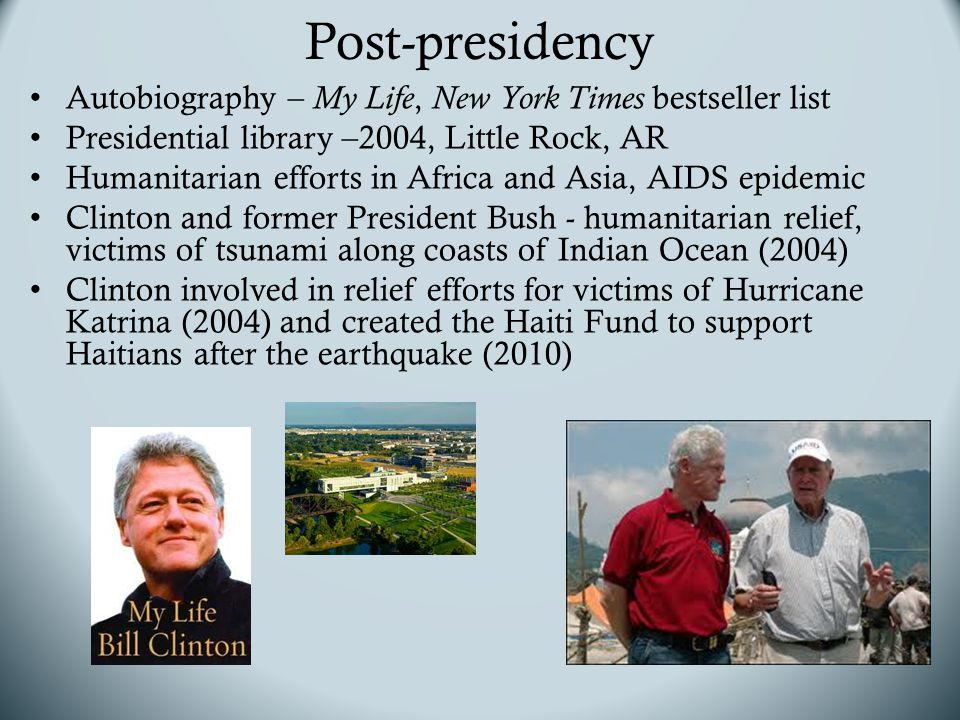 Post-presidency Autobiography – My Life, New York Times bestseller list Presidential library –2004, Little Rock, AR Humanitarian efforts in Africa and Asia, AIDS epidemic Clinton and former President Bush - humanitarian relief, victims of tsunami along coasts of Indian Ocean (2004) Clinton involved in relief efforts for victims of Hurricane Katrina (2004) and created the Haiti Fund to support Haitians after the earthquake (2010)