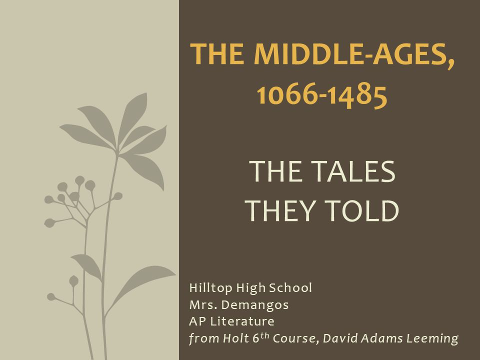 Hilltop High School Mrs. Demangos AP Literature from Holt 6 th Course, David Adams Leeming THE MIDDLE-AGES, 1066-1485 THE TALES THEY TOLD