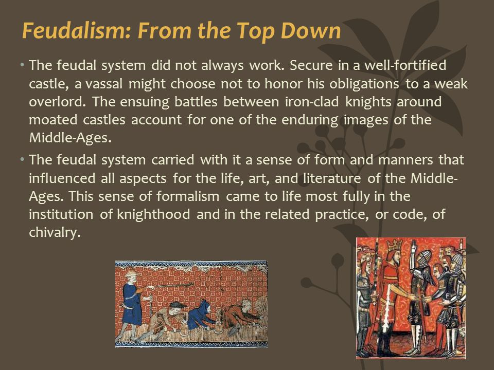 Feudalism: From the Top Down The feudal system did not always work. Secure in a well-fortified castle, a vassal might choose not to honor his obligati