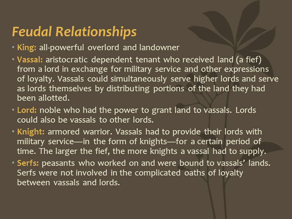 Feudal Relationships King: all-powerful overlord and landowner Vassal: aristocratic dependent tenant who received land (a fief) from a lord in exchang