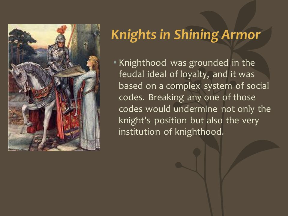 Knighthood was grounded in the feudal ideal of loyalty, and it was based on a complex system of social codes. Breaking any one of those codes would un