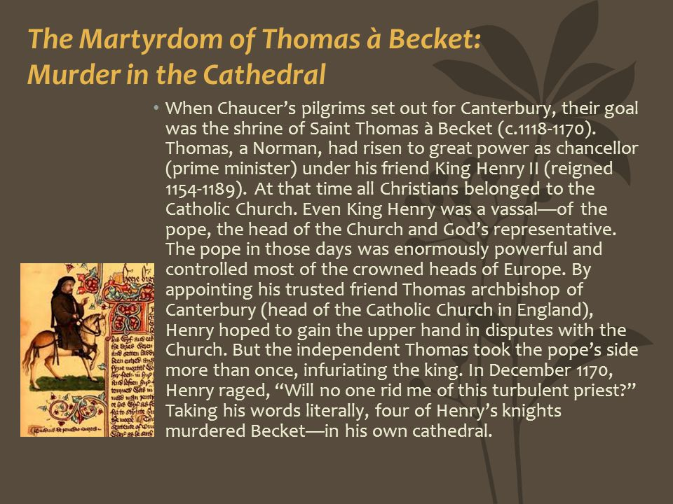 The Martyrdom of Thomas à Becket: Murder in the Cathedral When Chaucer's pilgrims set out for Canterbury, their goal was the shrine of Saint Thomas à